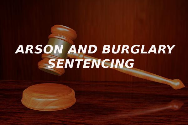 arson and burglary sentencing sentenced
