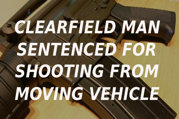 Clearfield man sentenced shooting window vehicle